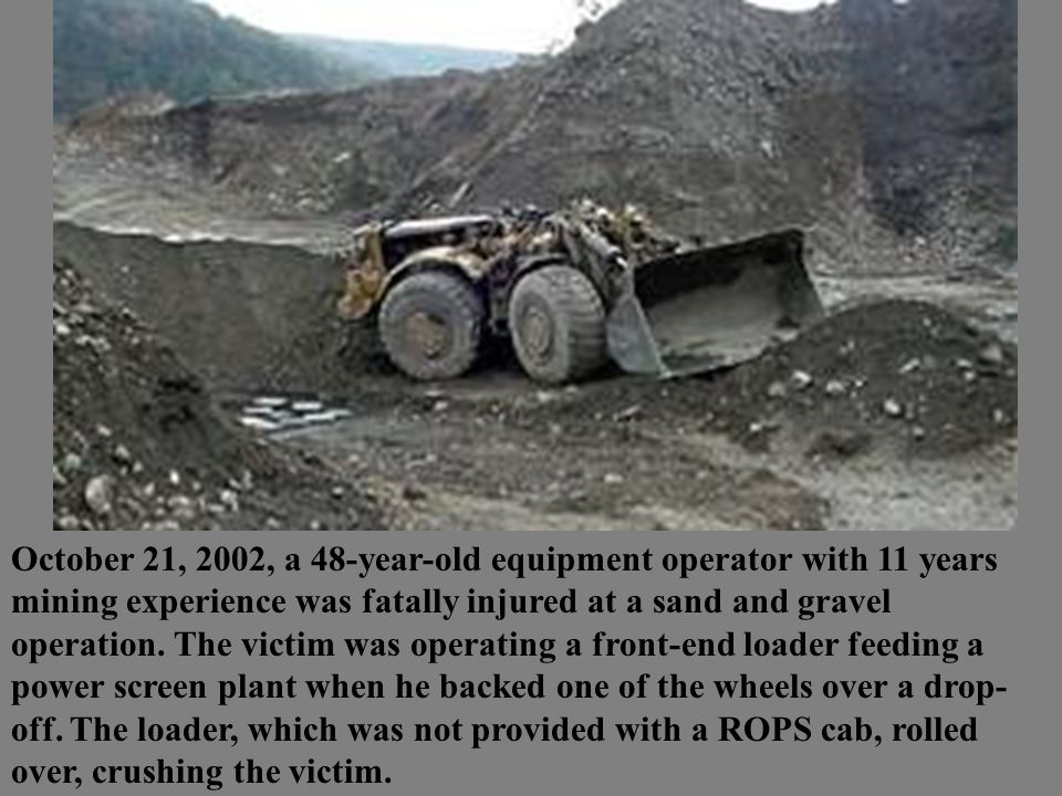 October 21, 2002, a 48-year-old equipment operator with 11 years mining experience was fatally injured at a sand and gravel operation.