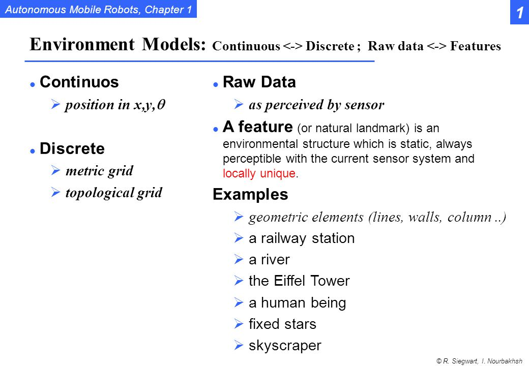 1 Environment Models: Continuous <-> Discrete ; Raw data <-> Features. Continuos. position in x,y,q.