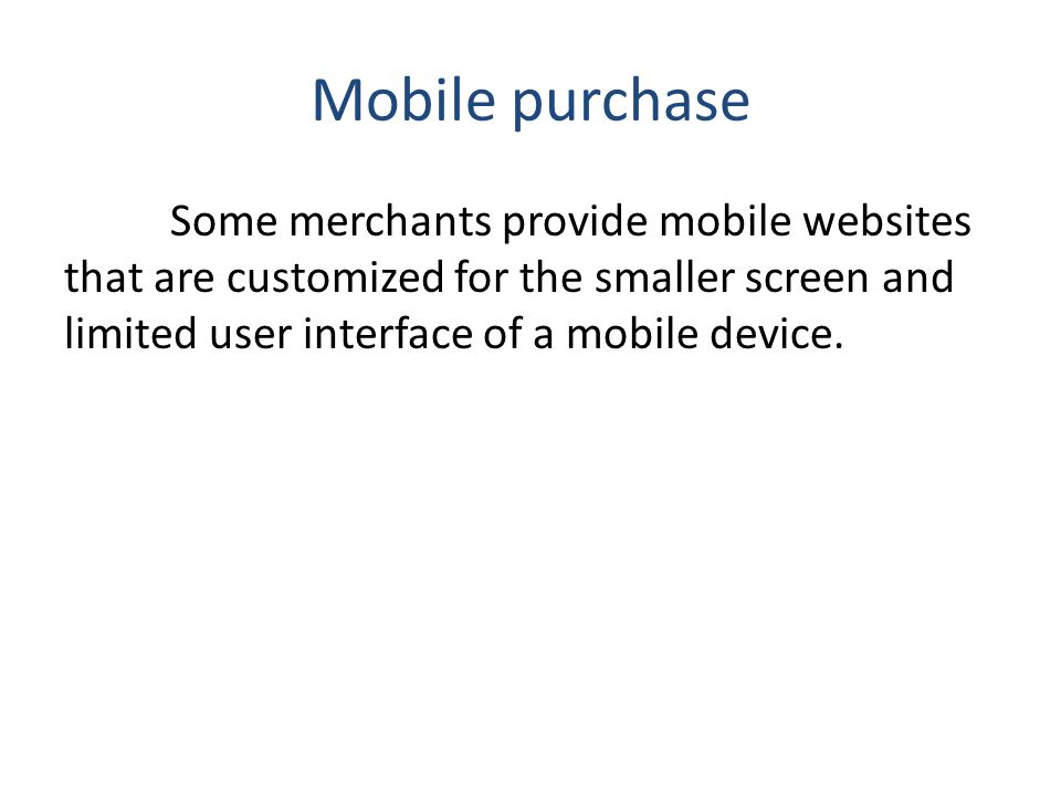 Mobile purchase Some merchants provide mobile websites that are customized for the smaller screen and limited user interface of a mobile device.