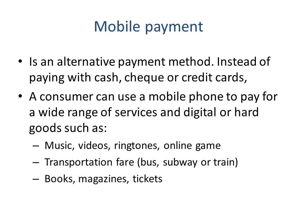 Mobile payment Is an alternative payment method. Instead of paying with cash, cheque or credit cards,