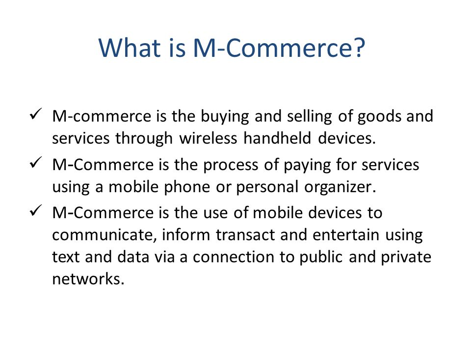 What is M-Commerce M-commerce is the buying and selling of goods and services through wireless handheld devices.