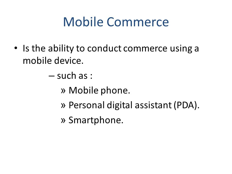 Mobile Commerce Is the ability to conduct commerce using a mobile device. such as : Mobile phone.