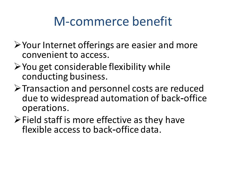 M-commerce benefit Your Internet offerings are easier and more convenient to access. You get considerable flexibility while conducting business.