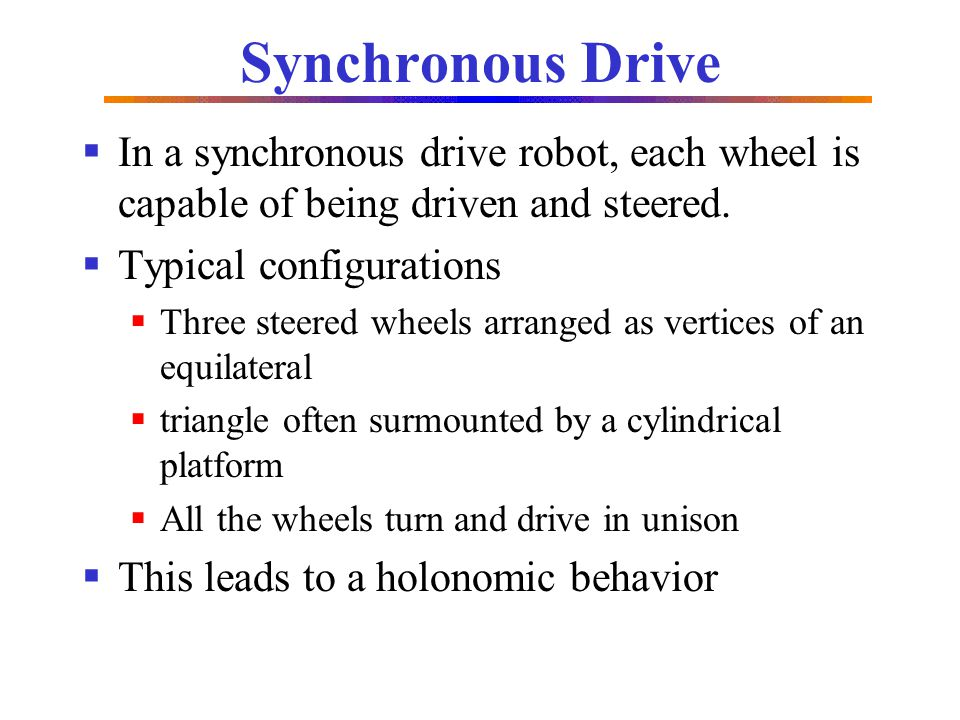 Synchronous Drive In a synchronous drive robot, each wheel is capable of being driven and steered. Typical configurations.