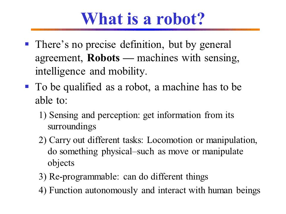 What is a robot There's no precise definition, but by general agreement, Robots — machines with sensing, intelligence and mobility.