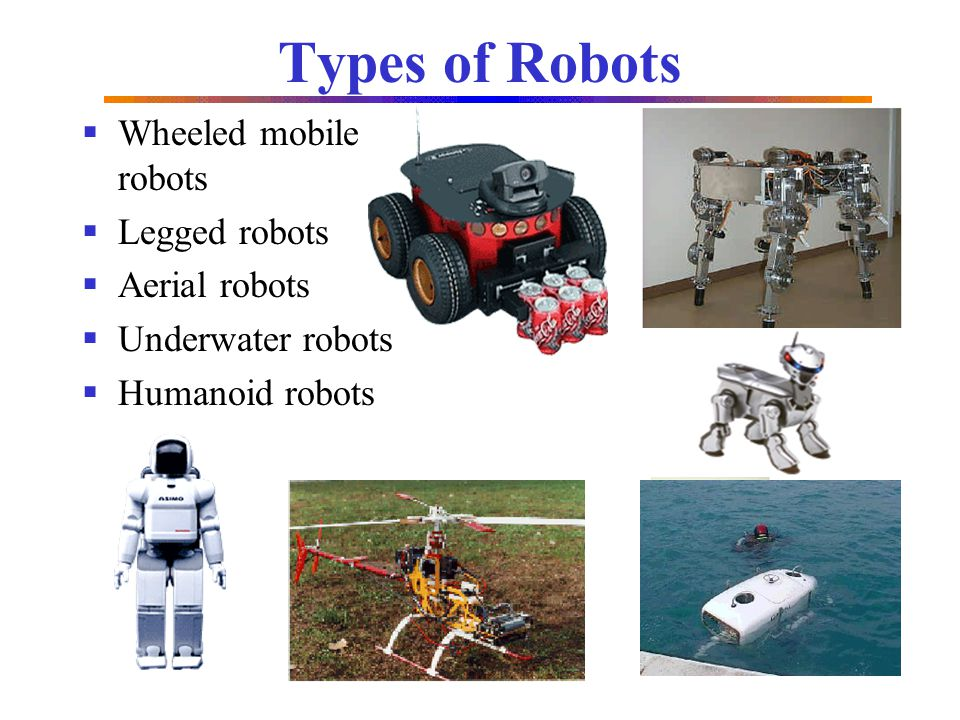 Types of Robots Wheeled mobile robots Legged robots Aerial robots