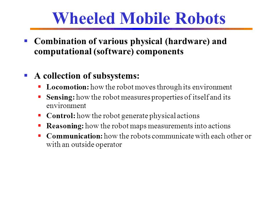 Wheeled Mobile Robots Combination of various physical (hardware) and computational (software) components.