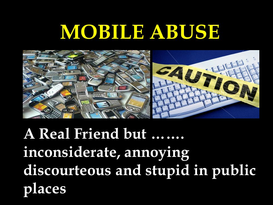 MOBILE ABUSE A Real Friend but ……. inconsiderate, annoying discourteous and stupid in public places