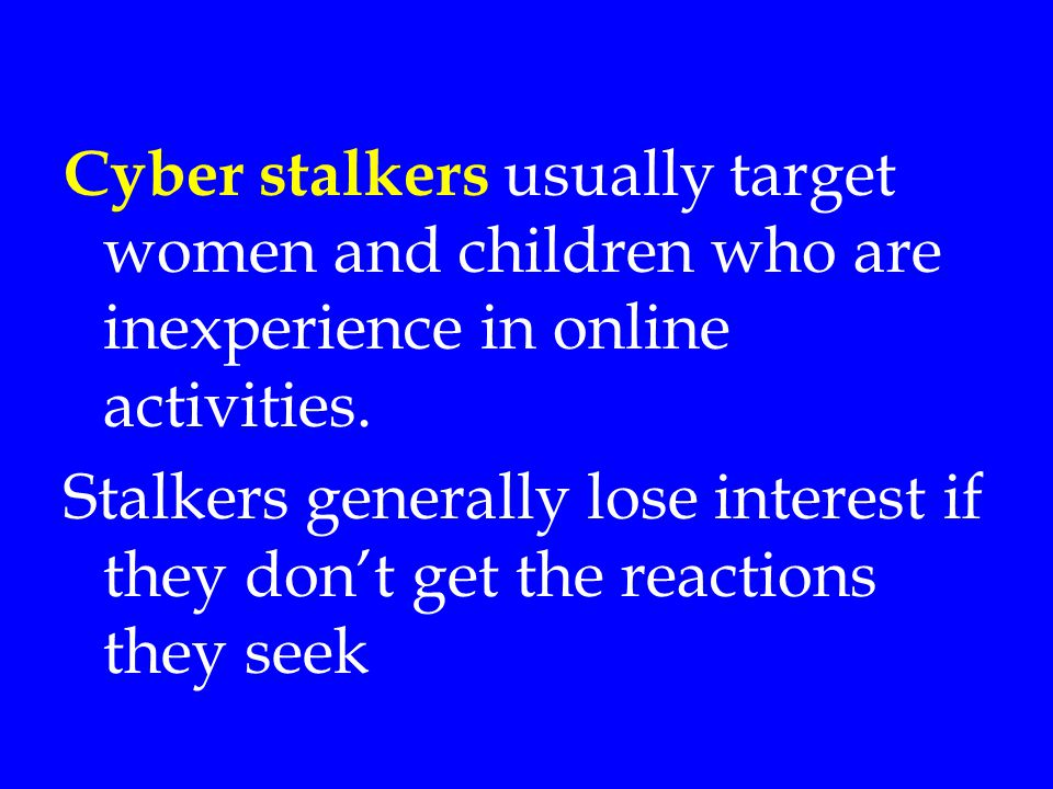 Cyber stalkers usually target women and children who are inexperience in online activities.