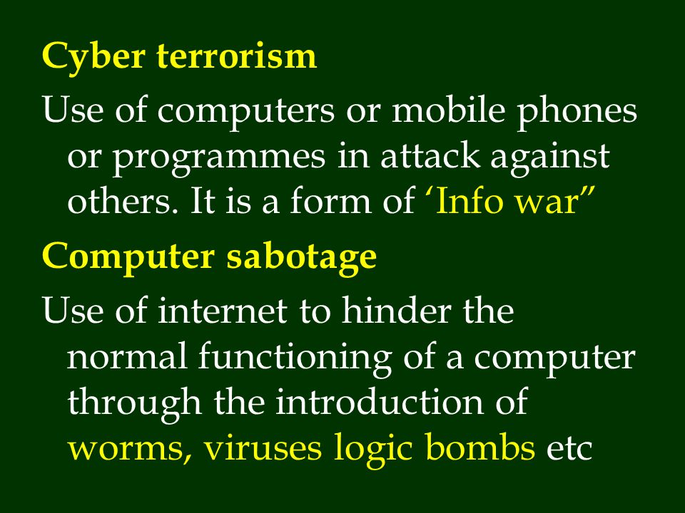 Cyber terrorism Use of computers or mobile phones or programmes in attack against others. It is a form of 'Info war