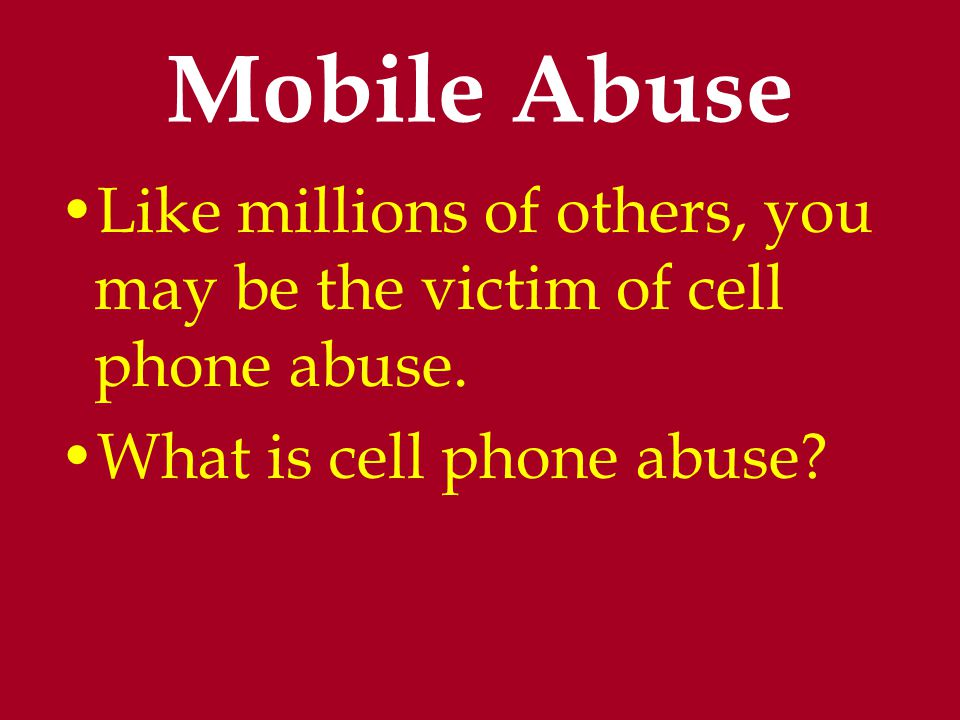 Mobile Abuse Like millions of others, you may be the victim of cell phone abuse.