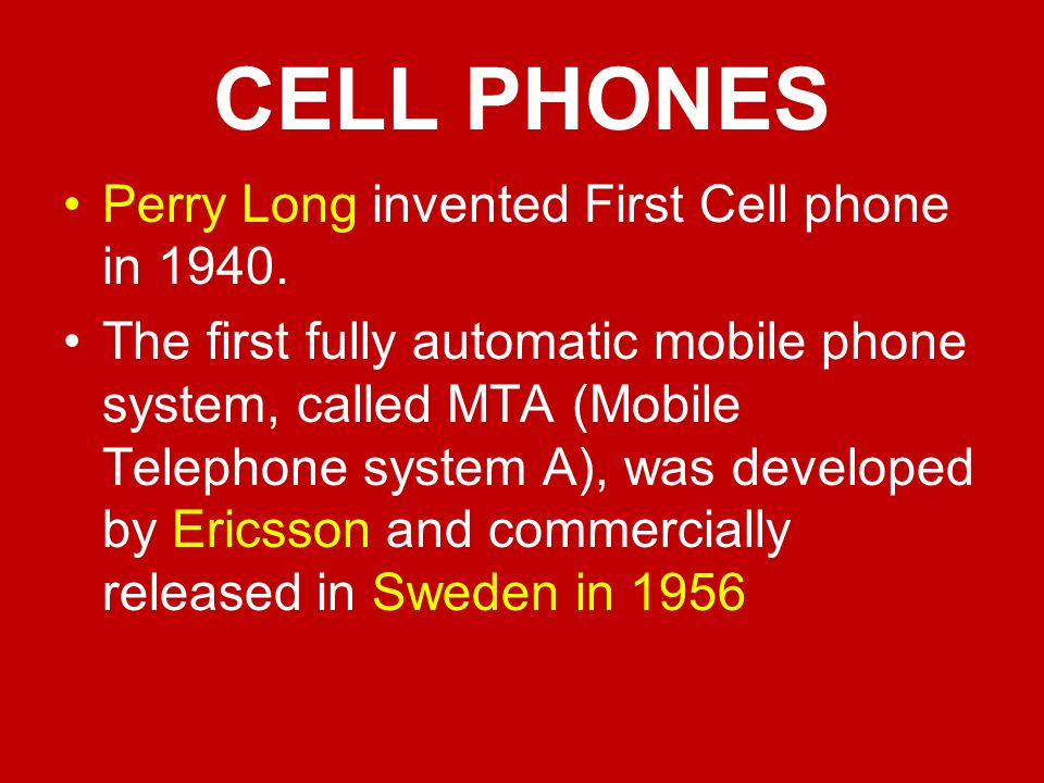CELL PHONES Perry Long invented First Cell phone in 1940.