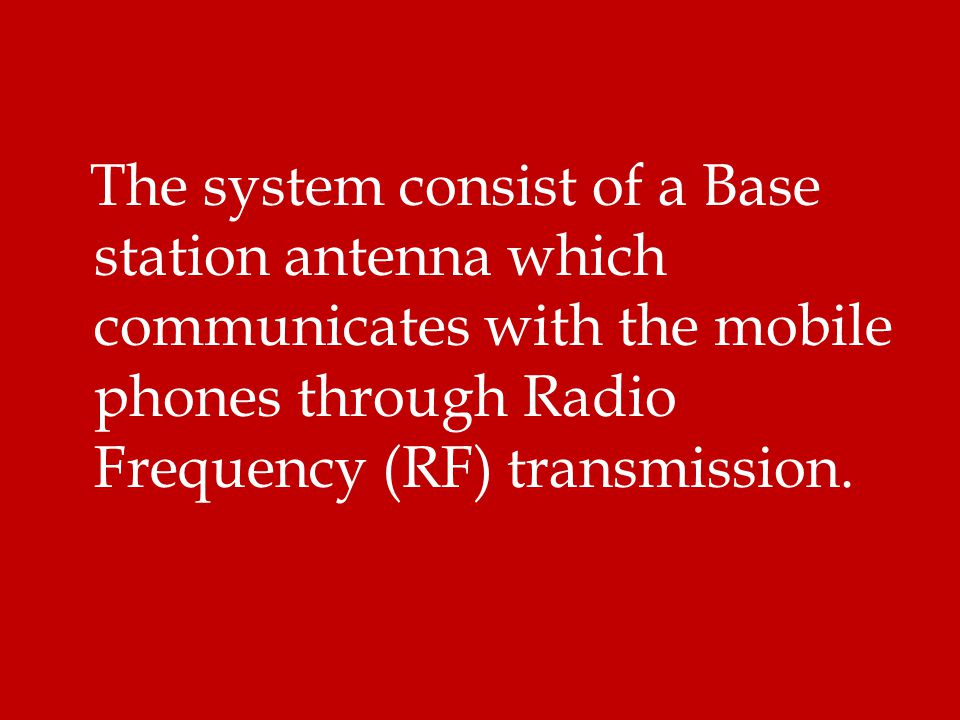 The system consist of a Base station antenna which communicates with the mobile phones through Radio Frequency (RF) transmission.