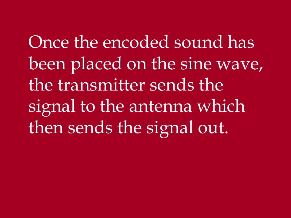 Once the encoded sound has been placed on the sine wave, the transmitter sends the signal to the antenna which then sends the signal out.