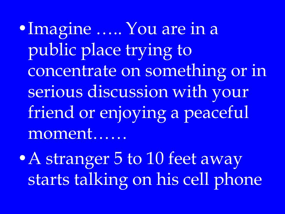 Imagine ….. You are in a public place trying to concentrate on something or in serious discussion with your friend or enjoying a peaceful moment……