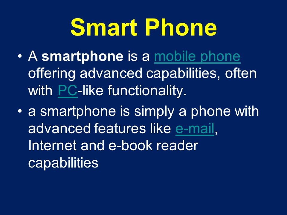 Smart Phone A smartphone is a mobile phone offering advanced capabilities, often with PC-like functionality.