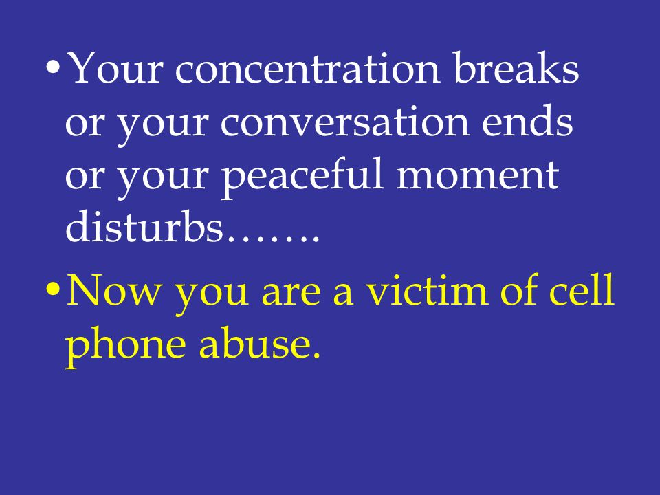 Your concentration breaks or your conversation ends or your peaceful moment disturbs…….