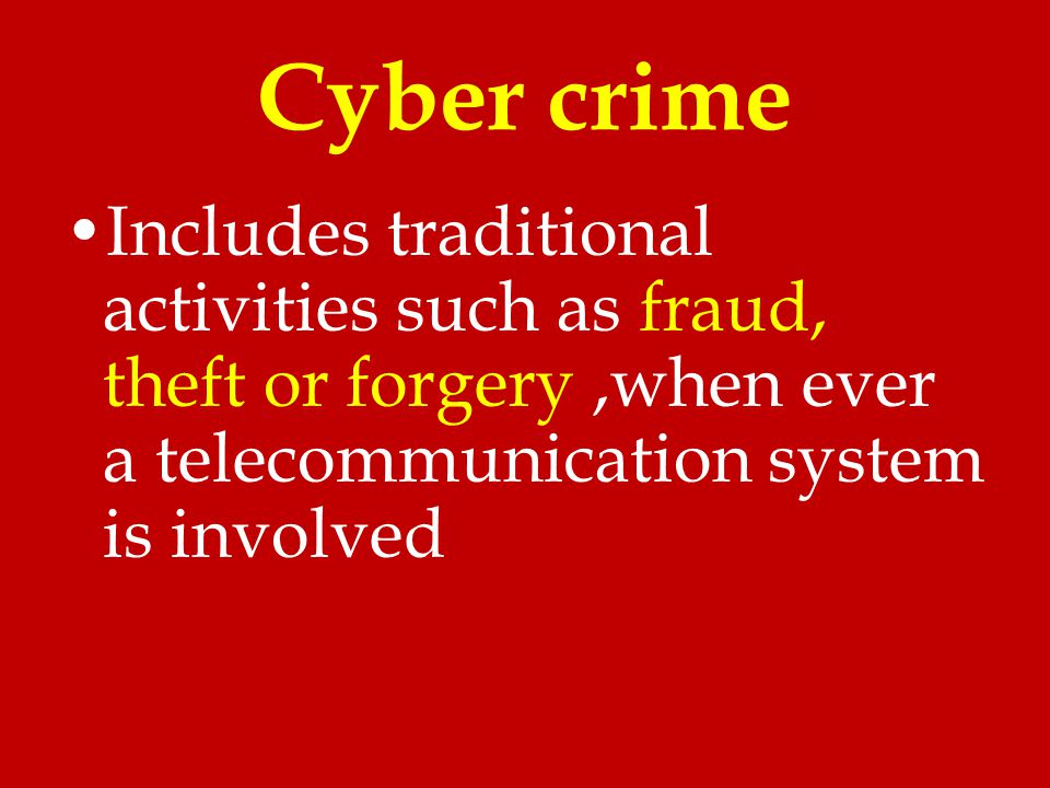 Cyber crime Includes traditional activities such as fraud, theft or forgery ,when ever a telecommunication system is involved.