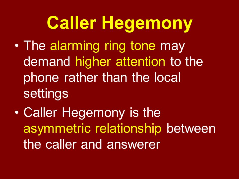 Caller Hegemony The alarming ring tone may demand higher attention to the phone rather than the local settings.