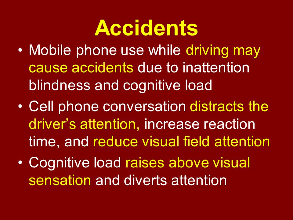 Accidents Mobile phone use while driving may cause accidents due to inattention blindness and cognitive load.