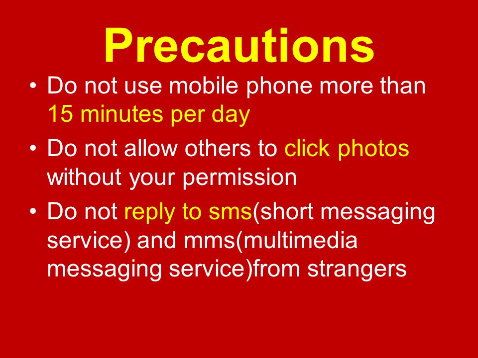 Precautions Do not use mobile phone more than 15 minutes per day