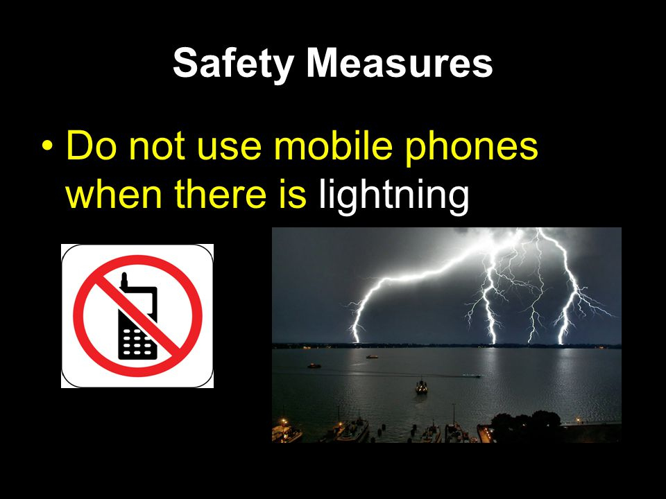 Safety Measures Do not use mobile phones when there is lightning
