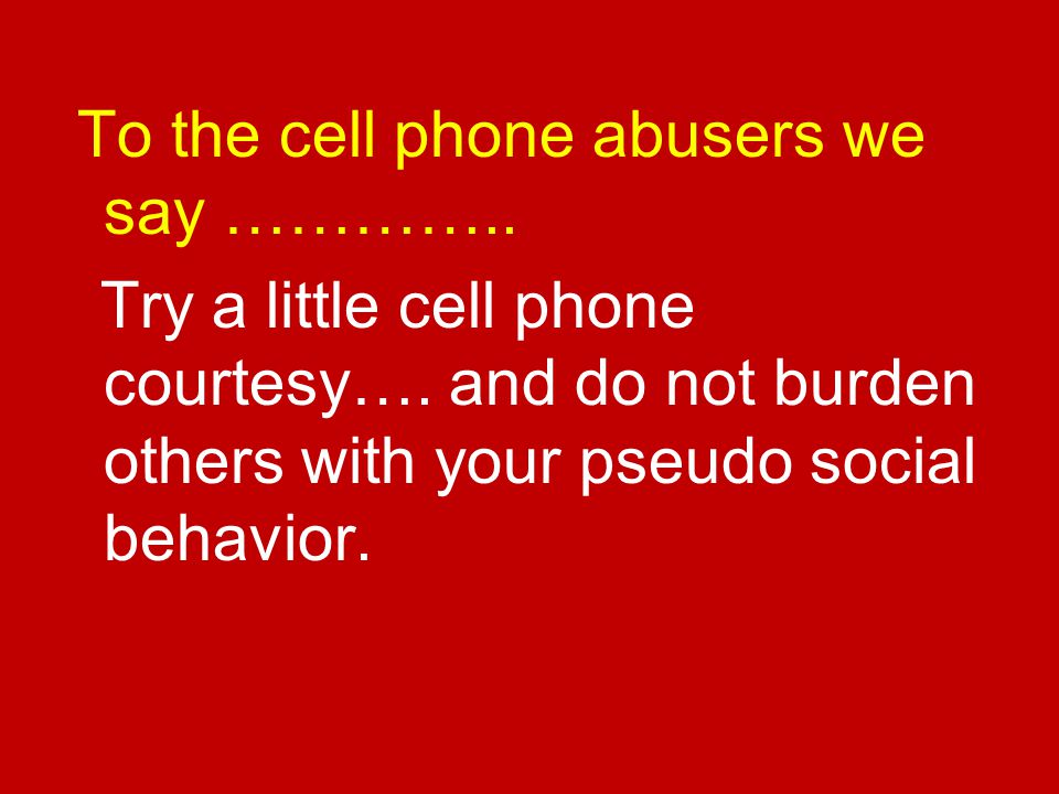 To the cell phone abusers we say …………..