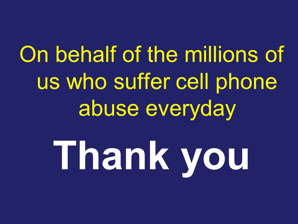 On behalf of the millions of us who suffer cell phone abuse everyday