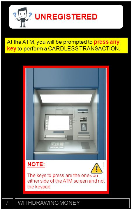 UNREGISTERED At the ATM, you will be prompted to press any key to perform a CARDLESS TRANSACTION. NOTE: