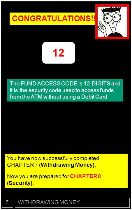 CONGRATULATIONS!! 12. The FUND ACCESS CODE is 12-DIGITS and it is the security code used to access funds from the ATM without using a Debit Card.