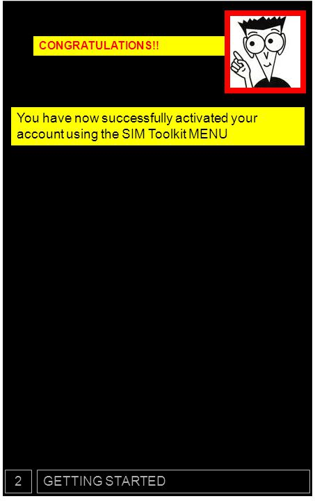 CONGRATULATIONS!! You have now successfully activated your account using the SIM Toolkit MENU. 2.