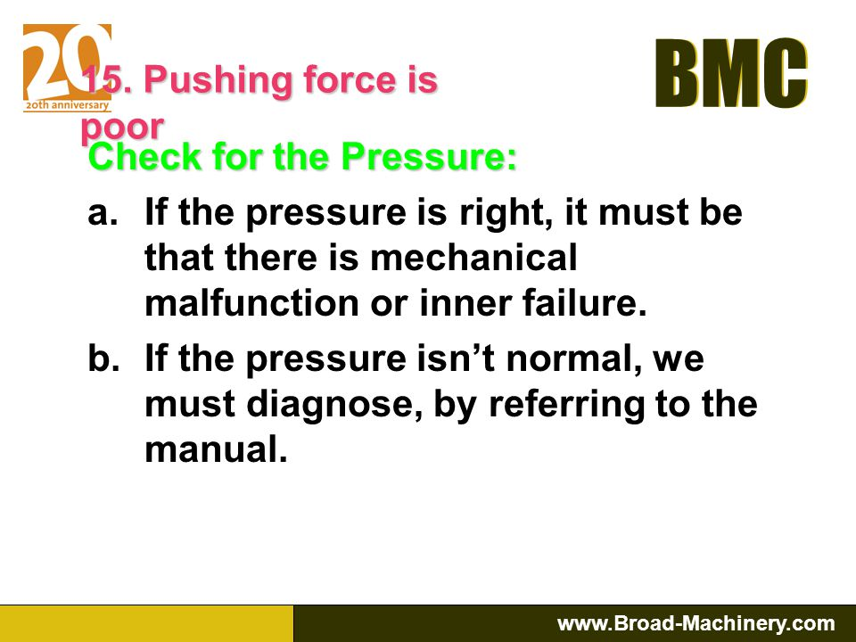 15. Pushing force is poor Check for the Pressure: If the pressure is right, it must be that there is mechanical malfunction or inner failure.