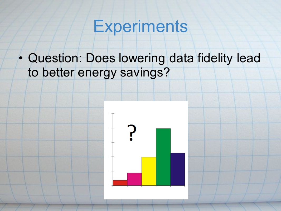 Experiments Question: Does lowering data fidelity lead to better energy savings
