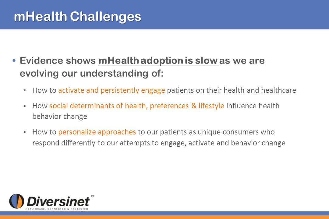 mHealth Challenges Evidence shows mHealth adoption is slow as we are evolving our understanding of: