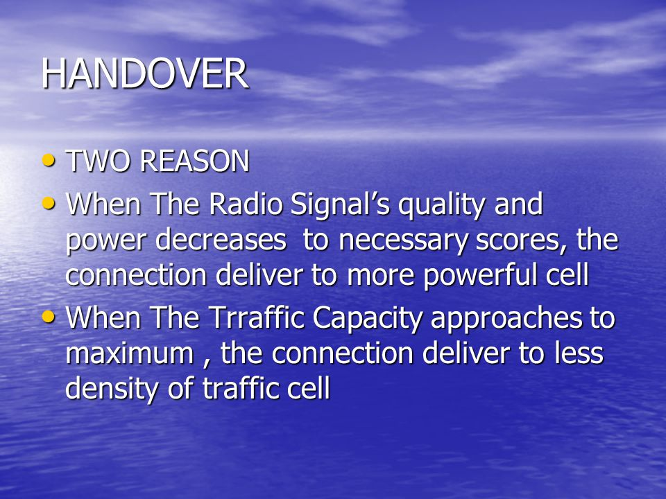 HANDOVER TWO REASON. When The Radio Signal's quality and power decreases to necessary scores, the connection deliver to more powerful cell.