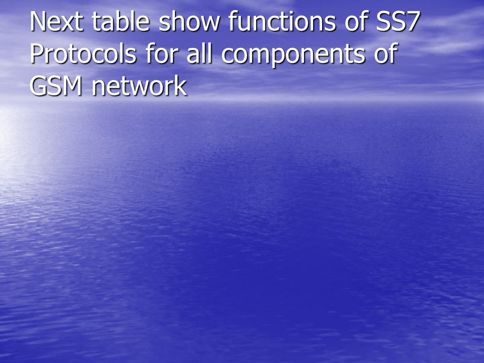 Next table show functions of SS7 Protocols for all components of GSM network