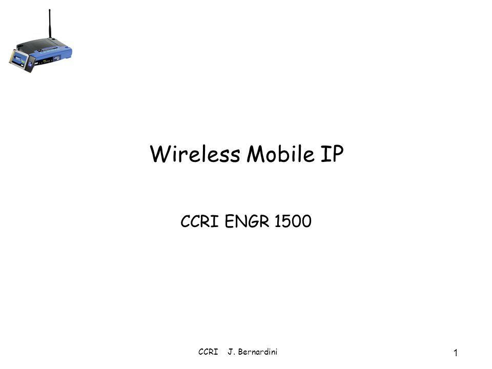 4/1/2017 Wireless Mobile IP CCRI ENGR 1500 CCRI J. Bernardini