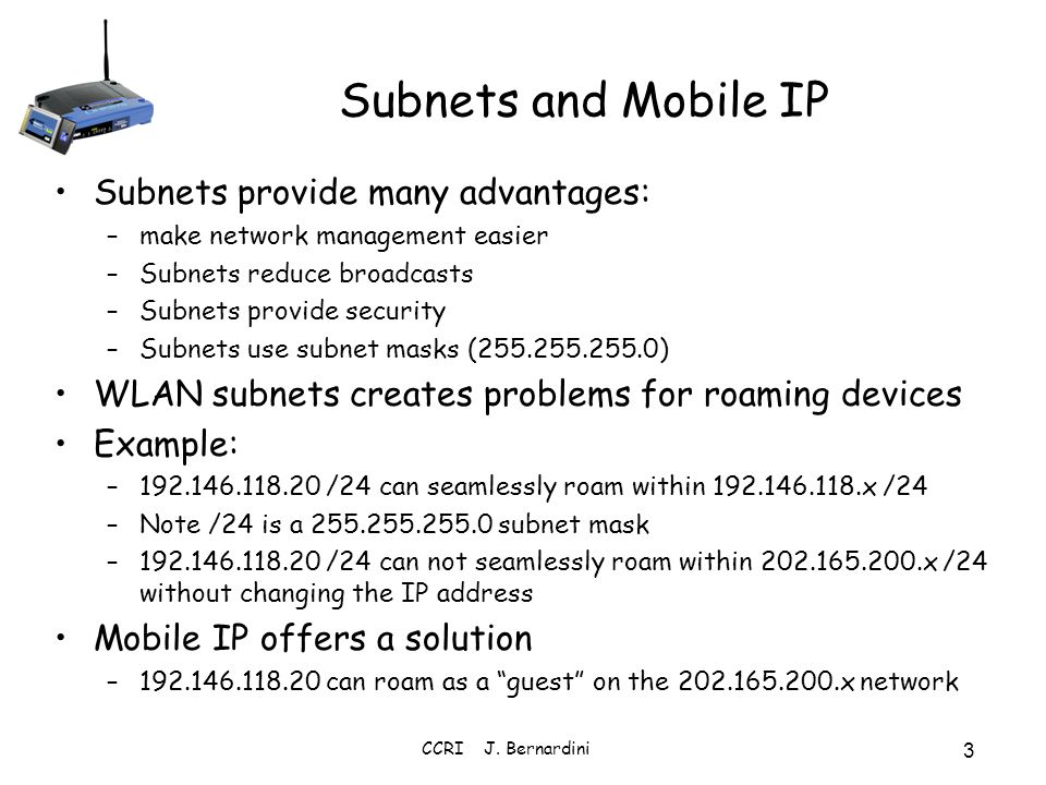 Subnets and Mobile IP Subnets provide many advantages: