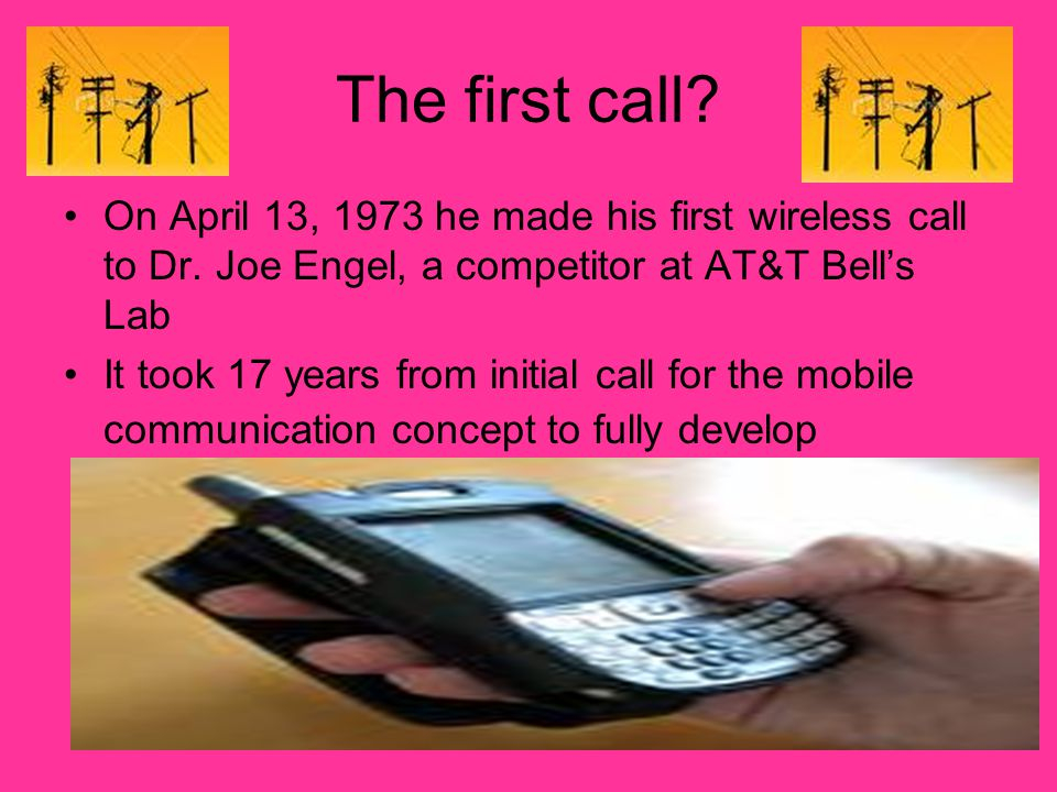 The first call On April 13, 1973 he made his first wireless call to Dr. Joe Engel, a competitor at AT&T Bell's Lab.