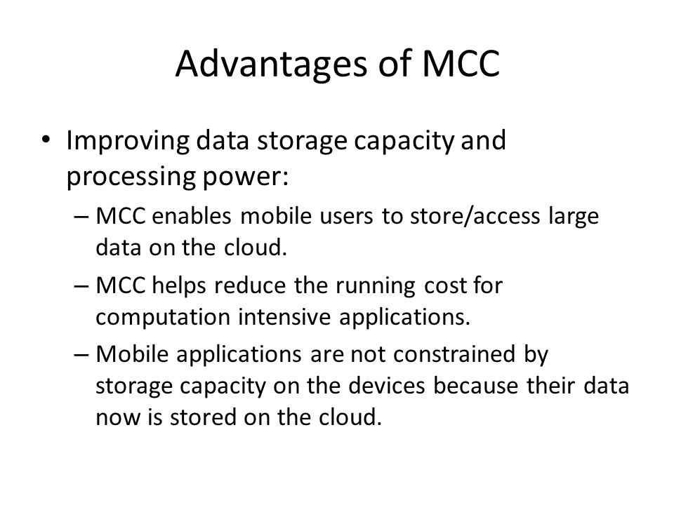 Advantages of MCC Improving data storage capacity and processing power: MCC enables mobile users to store/access large data on the cloud.