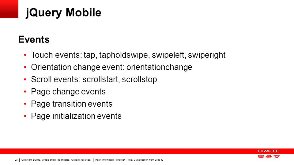jQuery Mobile Events. Touch events: tap, tapholdswipe, swipeleft, swiperight. Orientation change event: orientationchange.