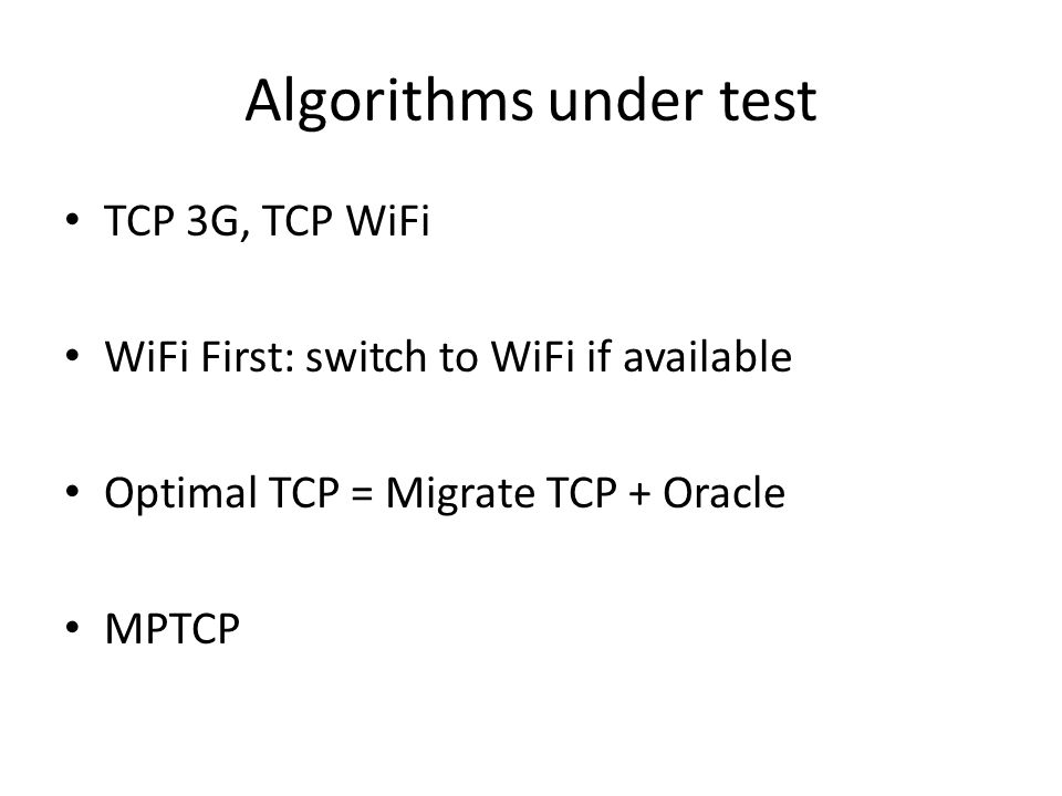 Algorithms under test TCP 3G, TCP WiFi