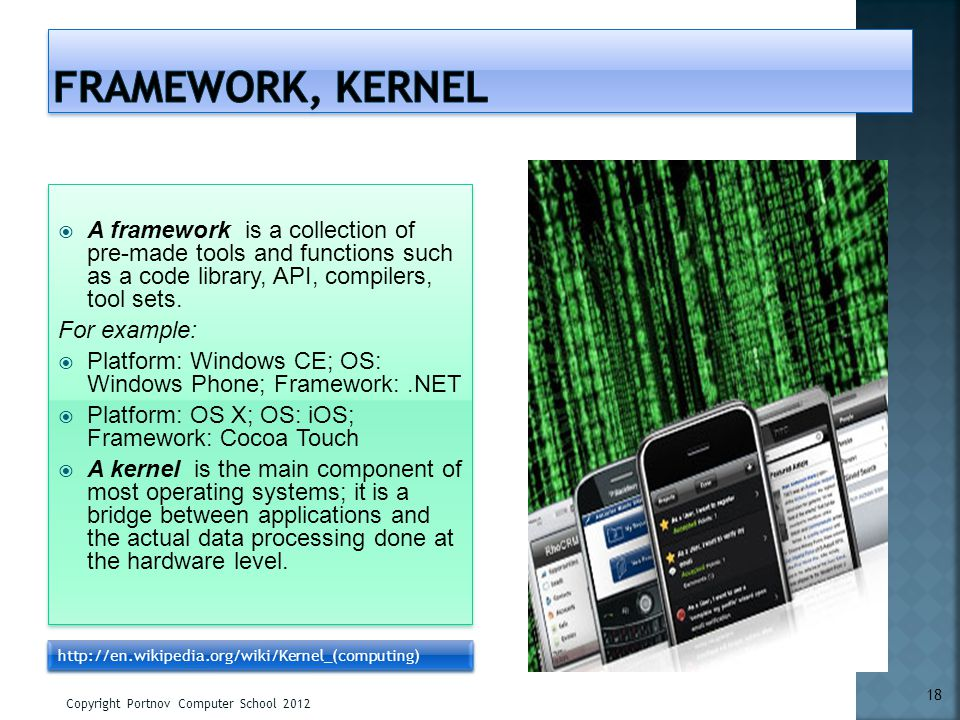 Framework, Kernel A framework is a collection of pre-made tools and functions such as a code library, API, compilers, tool sets.