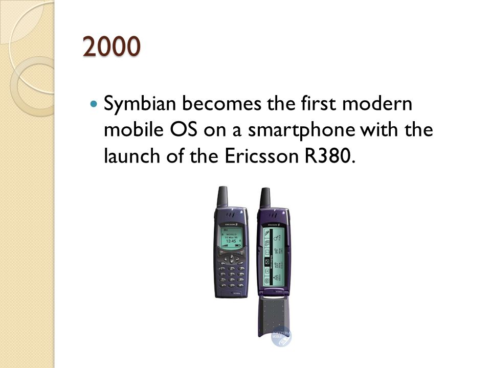 2000 Symbian becomes the first modern mobile OS on a smartphone with the launch of the Ericsson R380.