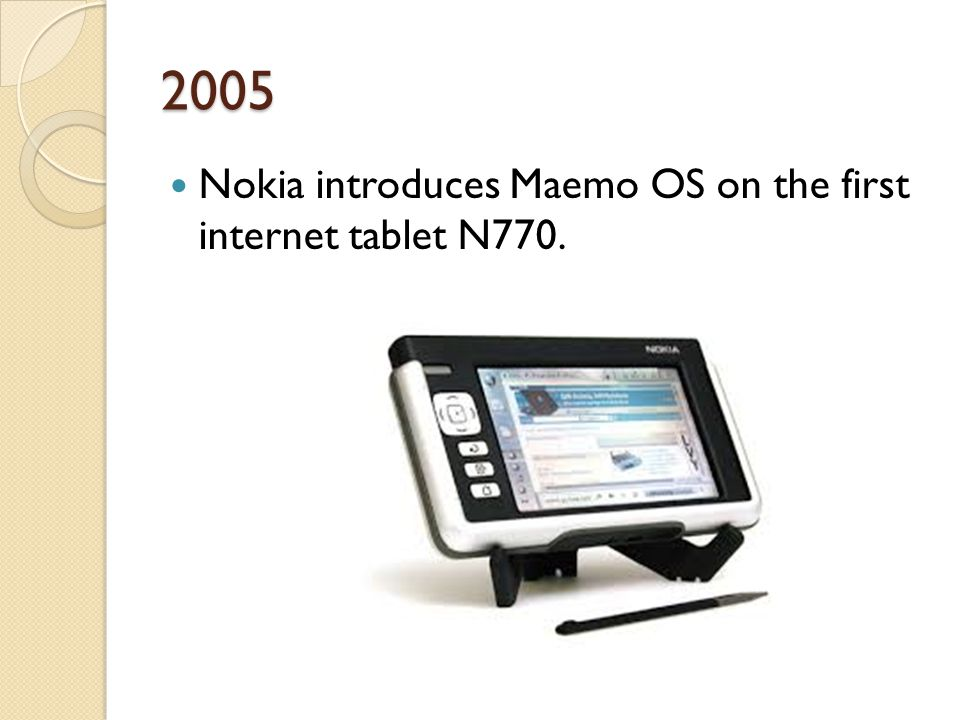 2005 Nokia introduces Maemo OS on the first internet tablet N770.