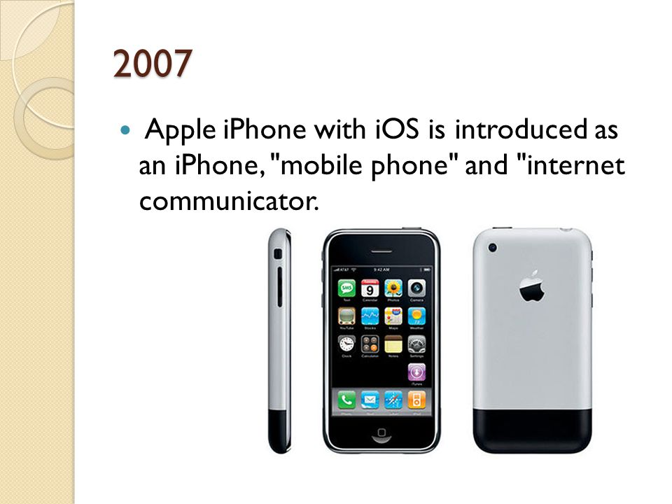 2007 Apple iPhone with iOS is introduced as an iPhone, mobile phone and internet communicator.