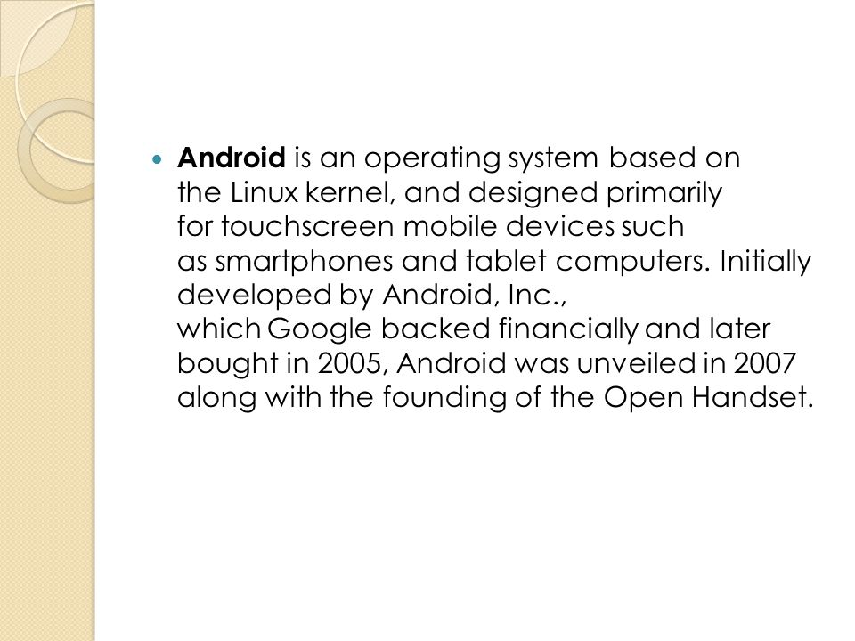 Android is an operating system based on the Linux kernel, and designed primarily for touchscreen mobile devices such as smartphones and tablet computers.