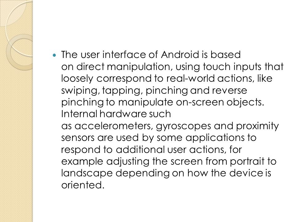The user interface of Android is based on direct manipulation, using touch inputs that loosely correspond to real-world actions, like swiping, tapping, pinching and reverse pinching to manipulate on-screen objects.