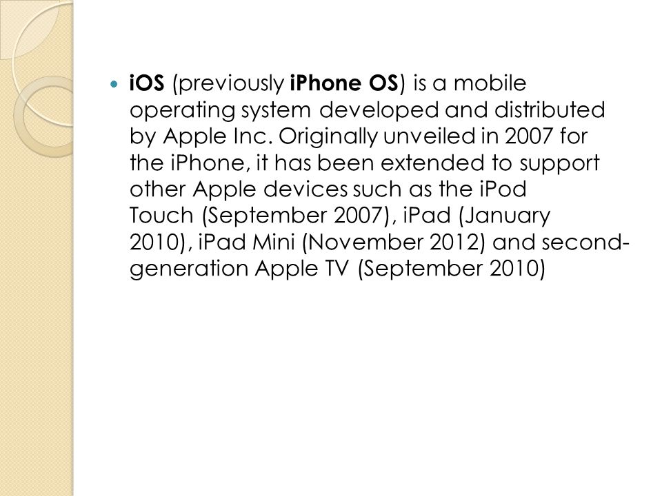 iOS (previously iPhone OS) is a mobile operating system developed and distributed by Apple Inc. Originally unveiled in 2007 for the iPhone, it has been extended to support other Apple devices such as the iPod Touch (September 2007), iPad (January 2010), iPad Mini (November 2012) and second- generation Apple TV (September 2010)