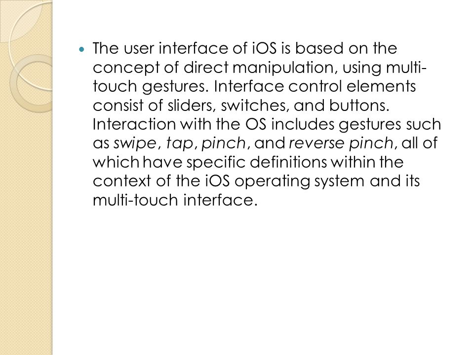 The user interface of iOS is based on the concept of direct manipulation, using multi- touch gestures.